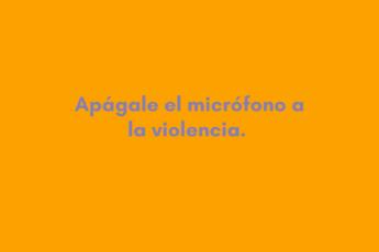 Apágale el micrófono a la violencia